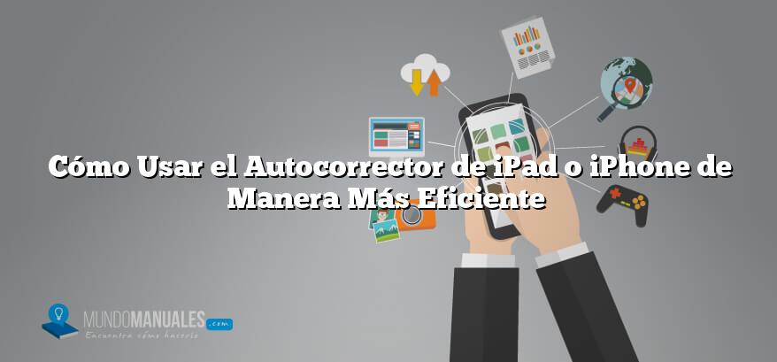 Cómo Usar el Autocorrector de iPad o iPhone de Manera Más Eficiente