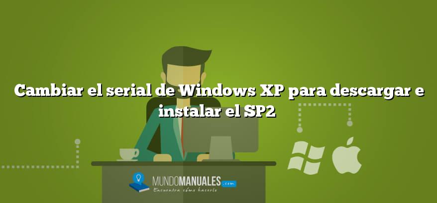 Cambiar el serial de Windows XP para descargar e instalar el SP2