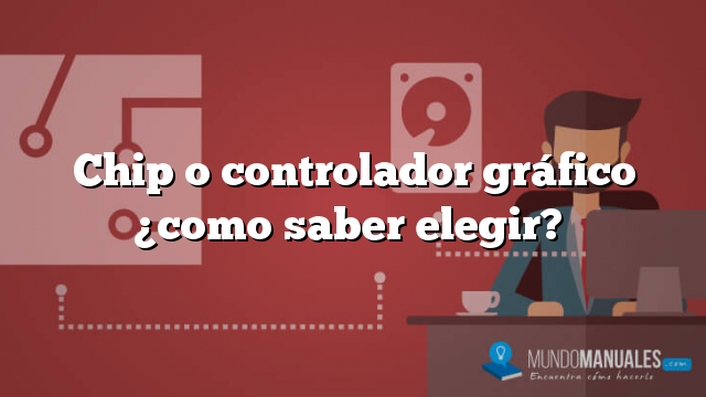 Chip o controlador gráfico ¿como saber elegir?