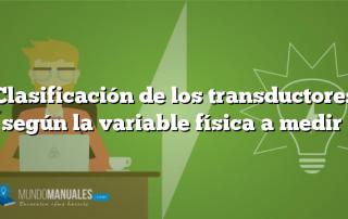 Clasificación de los transductores según la variable física a medir