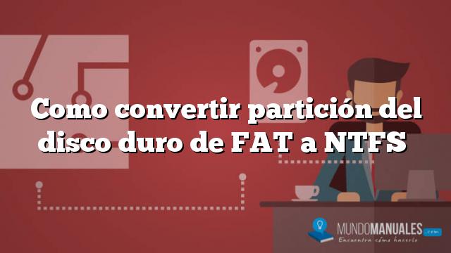 Como convertir partición del disco duro de FAT a NTFS