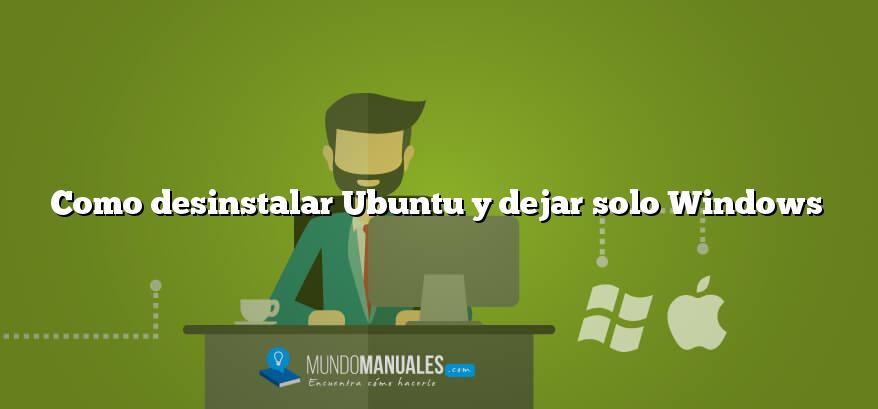 Como desinstalar Ubuntu y dejar solo Windows