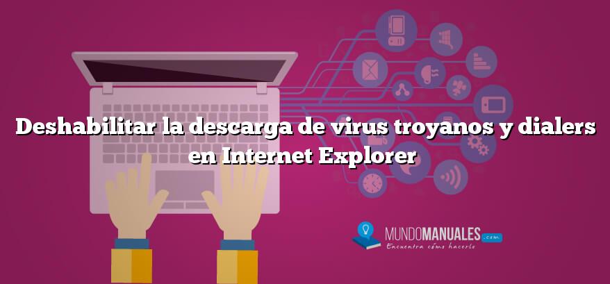 Deshabilitar la descarga de virus troyanos y dialers en Internet Explorer
