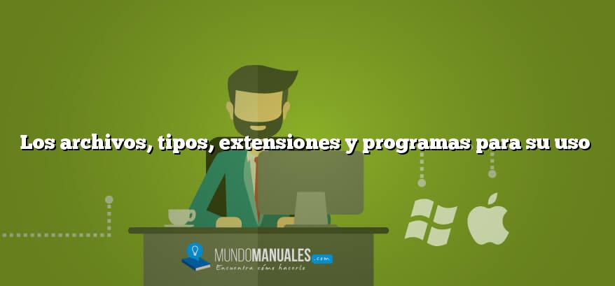 Los archivos, tipos, extensiones y programas para su uso