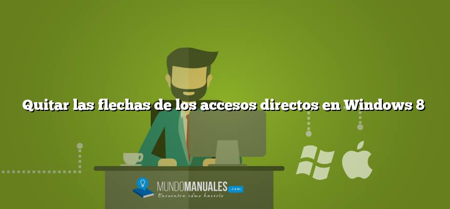 Quitar las flechas de los accesos directos en Windows 8