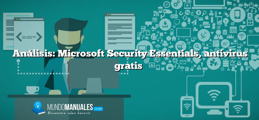 Análisis: Microsoft Security Essentials, antivirus gratis