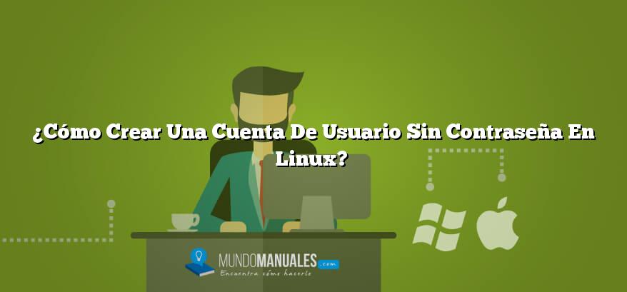 ¿Cómo Crear Una Cuenta De Usuario Sin Contraseña En Linux?