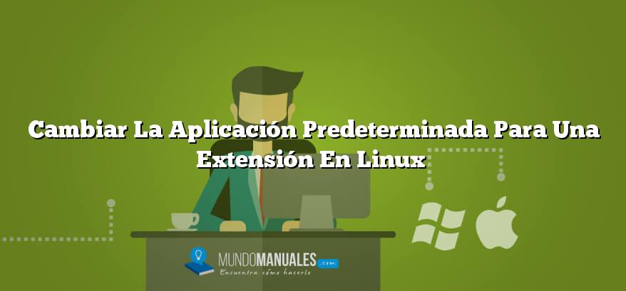 Cambiar La Aplicación Predeterminada Para Una Extensión En Linux