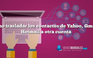 Como trasladar los contactos de Yahoo, Gmail o Hotmail a otra cuenta