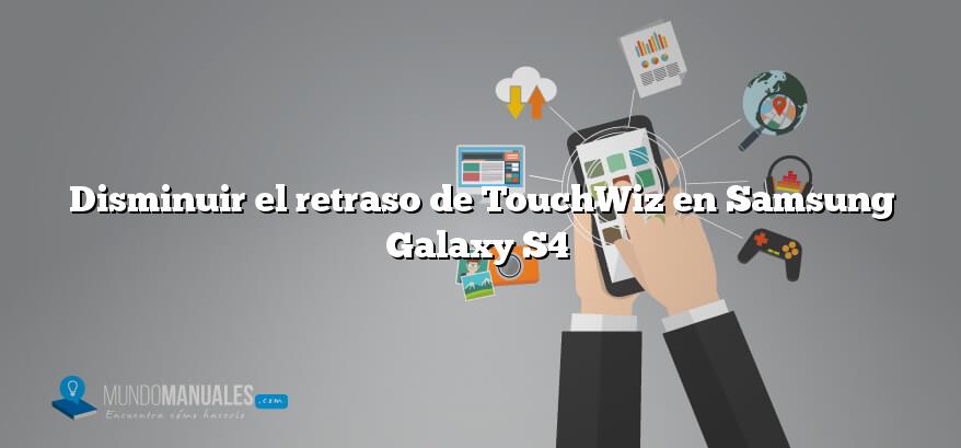 Disminuir el retraso de TouchWiz en Samsung Galaxy S4