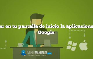Poner en tu pantalla de inicio la aplicaciones de Google