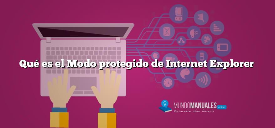 Qué es el Modo protegido de Internet Explorer